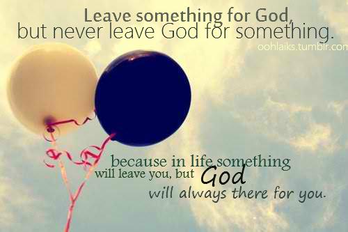 Leave something for God, but never leave God for something...