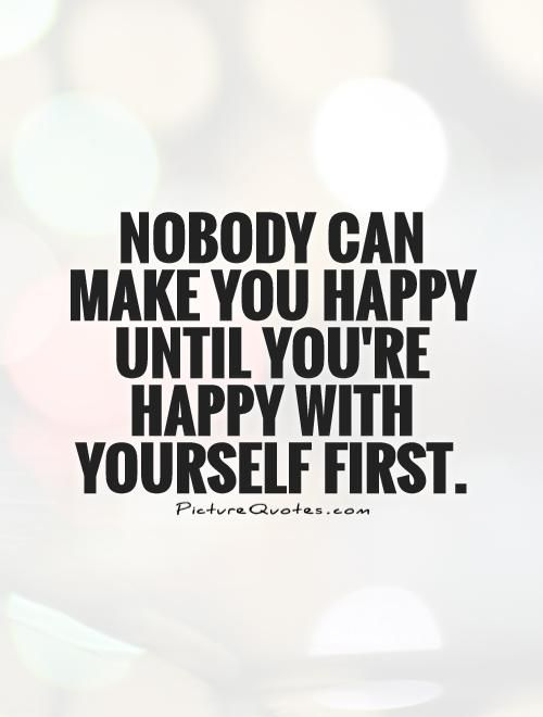 Nobody Can Make You Happy Until Youre Happy With Yourself First