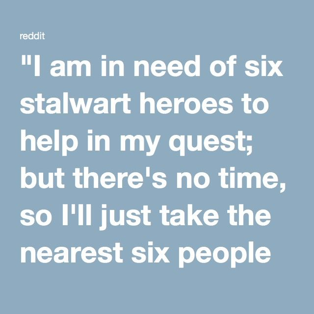 """I am in need of six stalwart heroes to help in my quest; but there's no time, so I'll just take the nearest six people on this street!"""