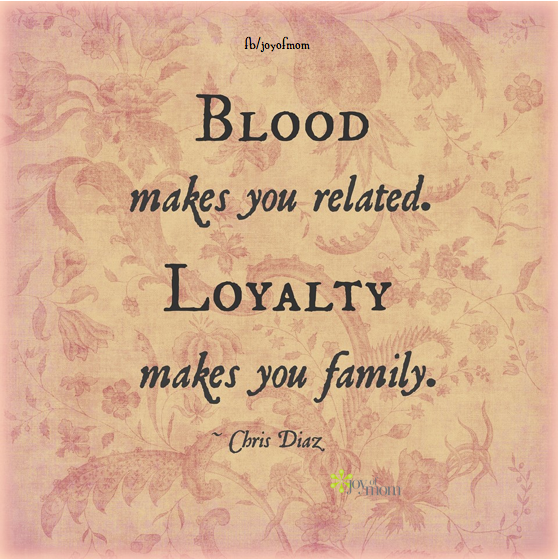 Blood makes you related. Loyalty makes you family