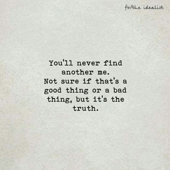 You'll never find another me. Not sure if that's a good thing or a bad  thing, but it's the truth. | Life quotes, Chemistry quotes, Positive quotes