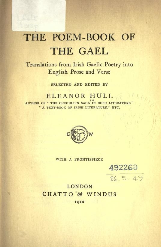 The poem-book of the Gael. Translations from Irish Gaelic poetry into English prose and verse - Hull, Eleanor, 1860-1935 Introduction. - The Saltair na rann, or Psalter of the verses. - Ancient pagan poems. - Ossianic poetry. - Early Christian poems. - Poems of the dark days. - Religious poems of the people.- Love- songs and popular poetry. - Lullabies and working songs. - Notes Keywords: Irish poetry -- Collection