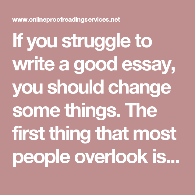 If you struggle to write a good essay you should change some things