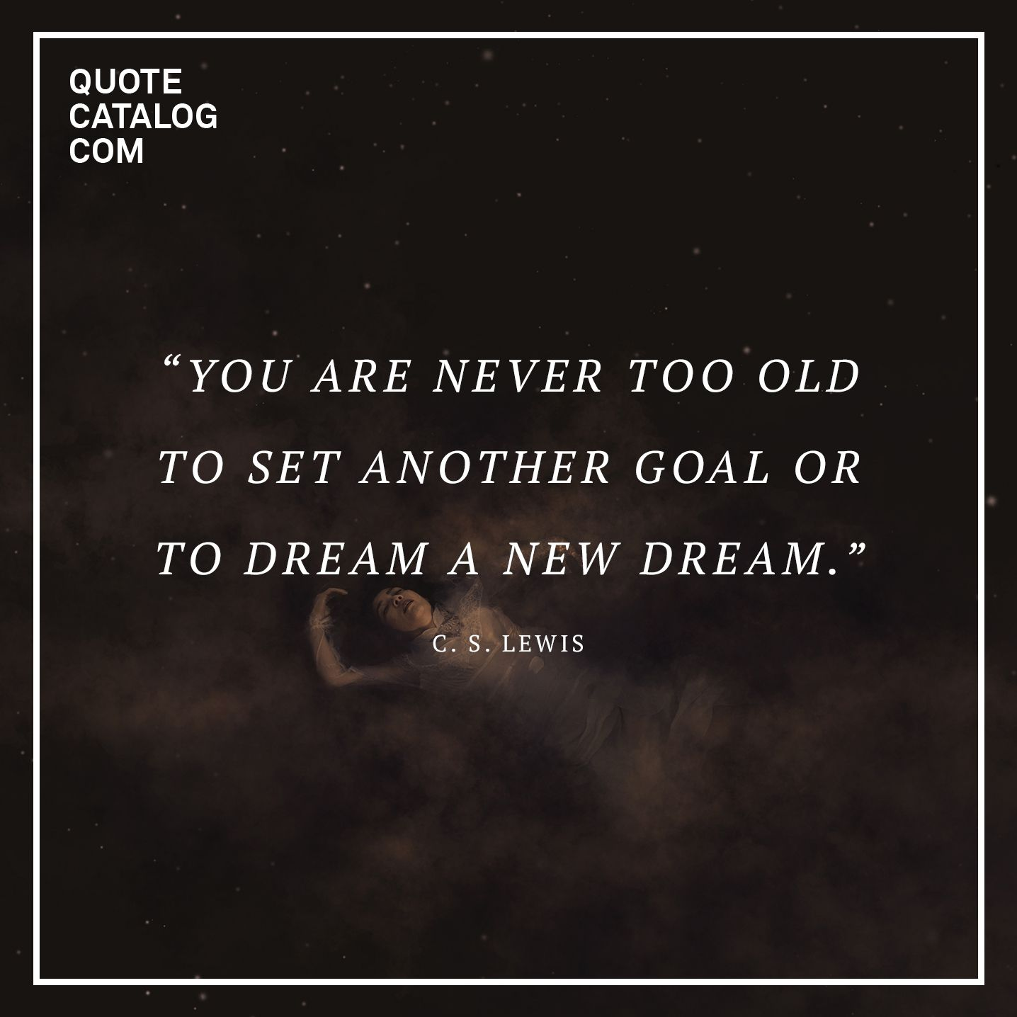 """""""You are never too old to set another goal or to dream a new dream."""" —  C.S. Lewis"""