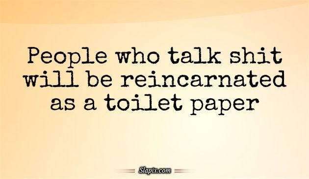 People who talk shit will be reincarnated as a toilet paper ...