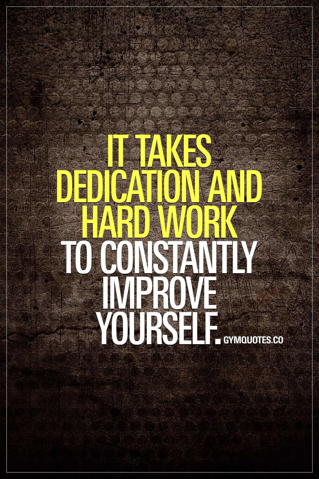It Takes Dedication And Hard Work To Constantly Improve Yourself Be Patient Train Hard And Work Hard To B Work Quotes Hard Work Quotes Gym Motivation Quotes