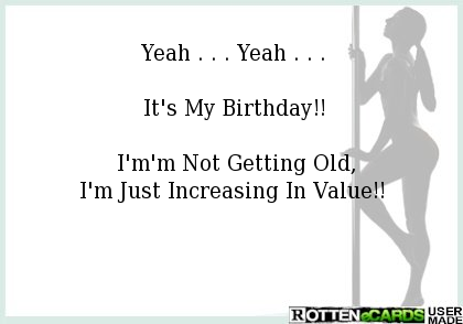 Yeah . . . Yeah . . .    It's My Birthday!!     I'm'm Not Getting Old,  I'm Just Increasing In Value!!
