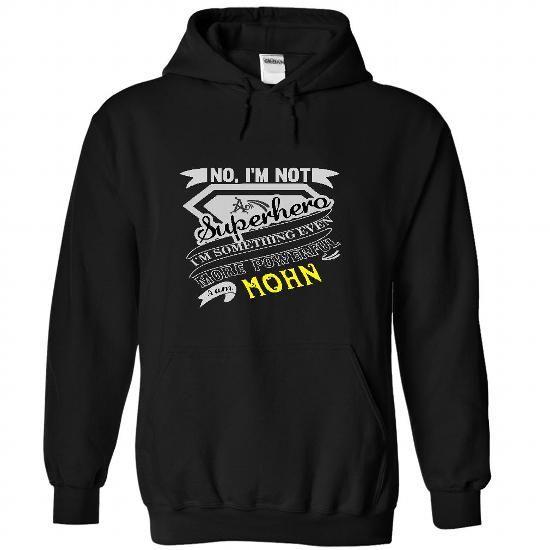 awesome No, Im Not Superhero Im Some Thing Even More Powerfull I Am MOHN  - T Shirt, Hoodie, Hoodies, Year,Name, Birthday