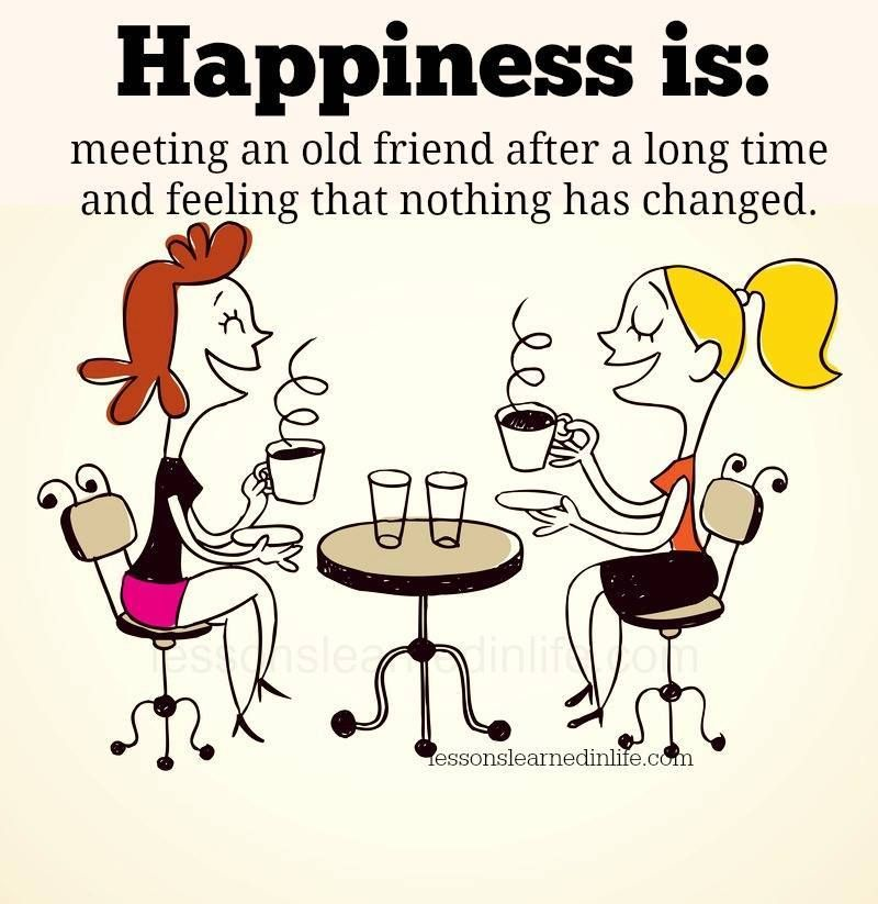 Happiness Is Meeting And Old Friend After A Long Time And Feeling That Nothing Has Changed Old Friend Quotes Friends Quotes Friendship Quotes