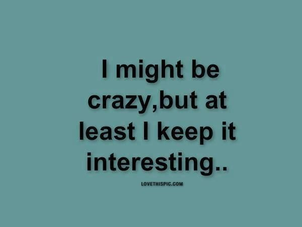 I Might Be Crazy Funny Quote Crazy Lol Interesting Funny Quotes Weird Quotes Funny Funny Text Messages