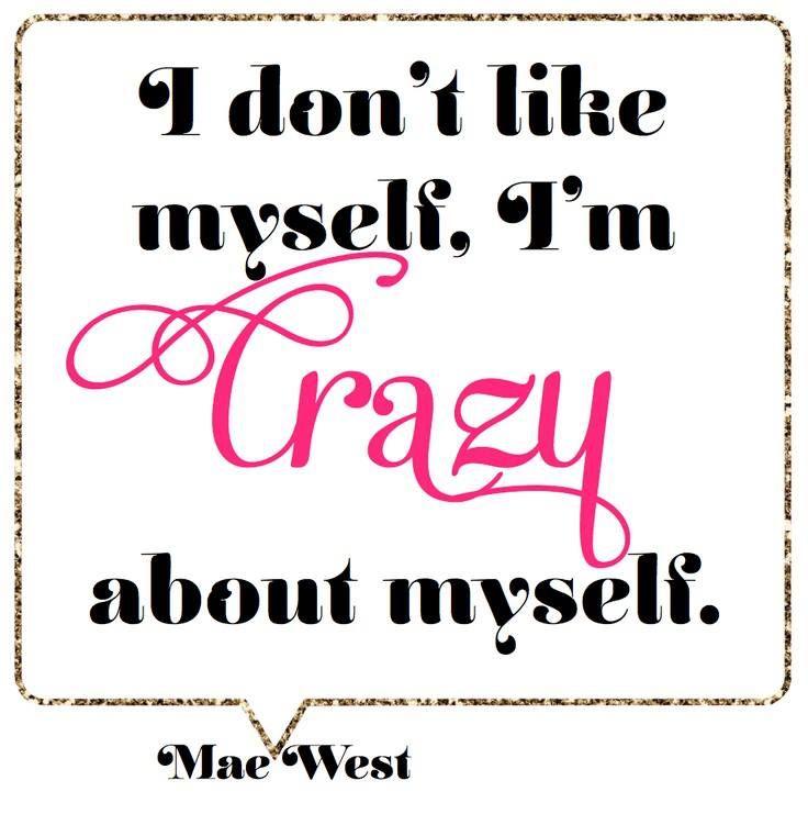 I don't like myself, I'm CRAZY about myself. ~ Mae West