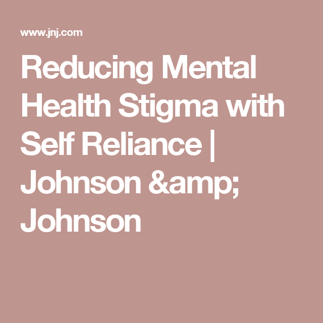 Reducing Mental Health Stigma With Self Reliance Johnson Johnson
