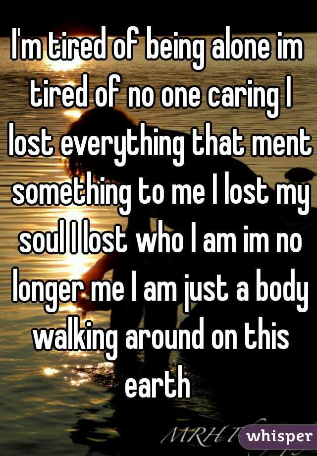 I'm tired of being alone im tired of no one caring I lost everything that ment something to me I lost my soul I lost who I am im no longer me I am just a body walking around on this earth