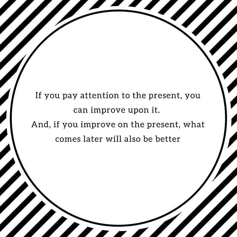 If you pay attention to the present you can improve upon