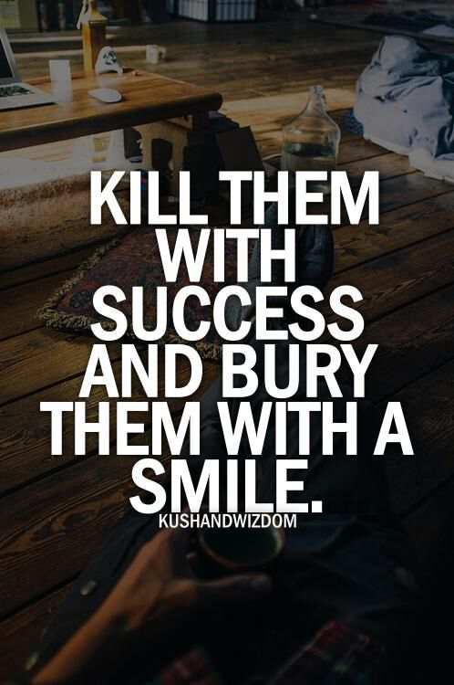 Kill them with success.