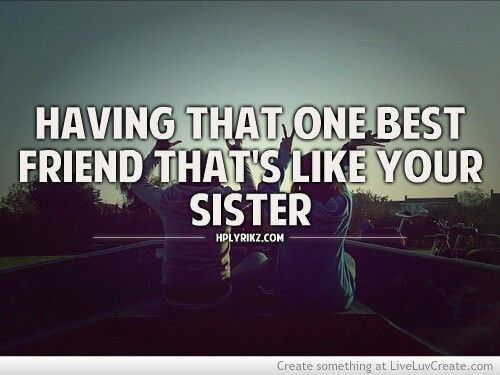 Having That One Best Friend Thats Like Your Sister Sisters Best Friends