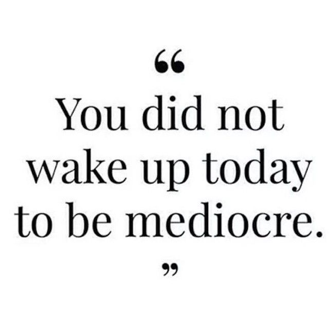 """""""You did not wake up today to be mediocre"""""""
