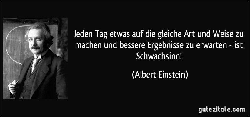 Jeden Tag Etwas Auf Die Gleiche Art Und Weise Zu Machen Und Bessere Ergebnisse Zu Erwarten Zitate Von Albert Einstein Albert Einstein Zitate Einstein Zitate