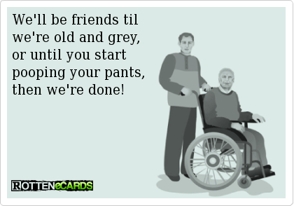 We Ll Be Friends Til We Re Old And Grey Or Until You Start Pooping Your Pants Then We Re Done Funny Quotes Friends Quotes Funny Thoughts