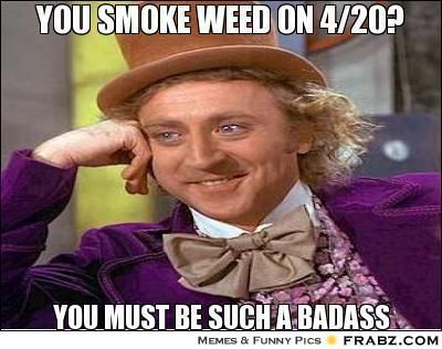 Oh, you smoke week on 4/20? You must be such a badass.