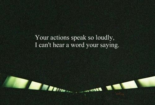 True Actions Speak Your Heart: You're Actions Speak So Loudly. I Can't Hear A Word Your