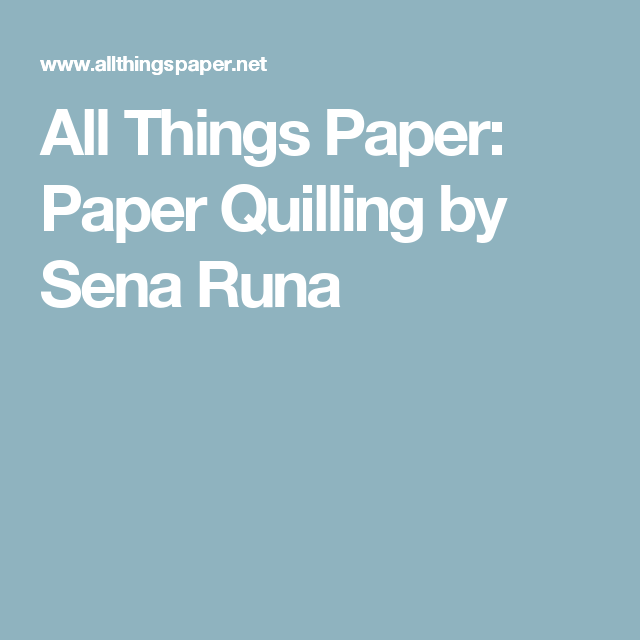 All Things Paper: Paper Quilling by Sena Runa