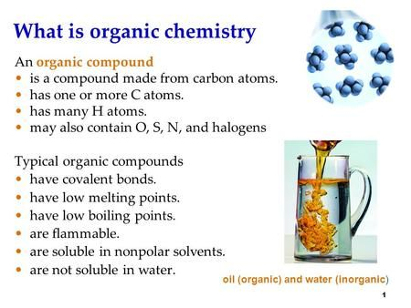 1 What is organic chemistry An organic compound is a compound made from carbon atoms. has one or more C atoms. has many H atoms. may also contain O, S,