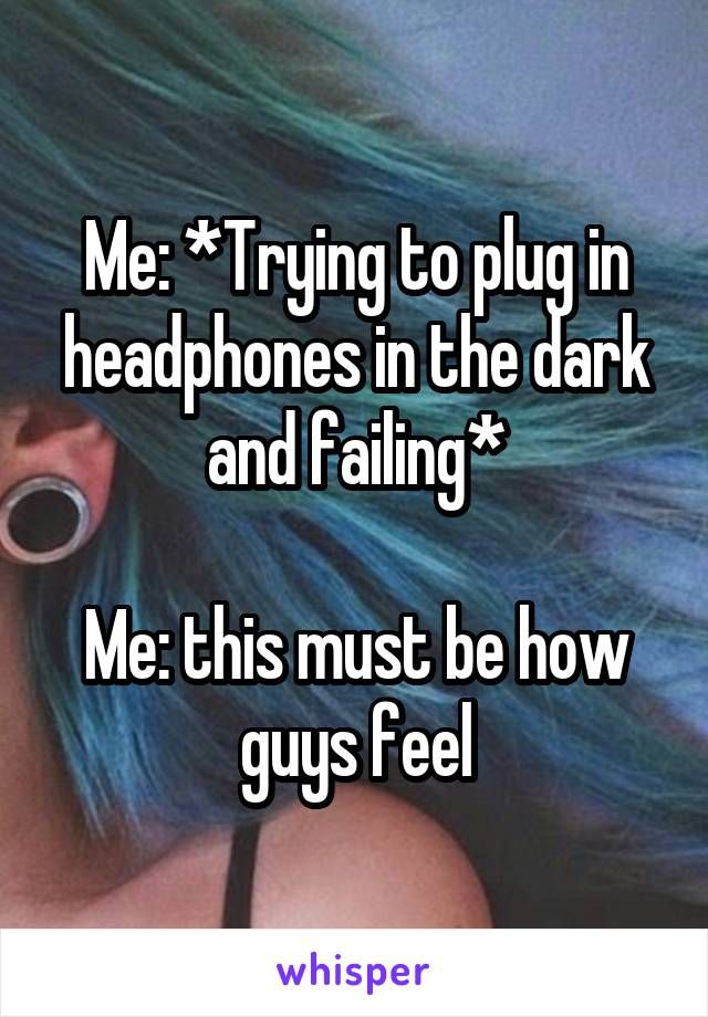 Me: *Trying to plug in headphones in the dark and failing*  Me: this must be how guys feel
