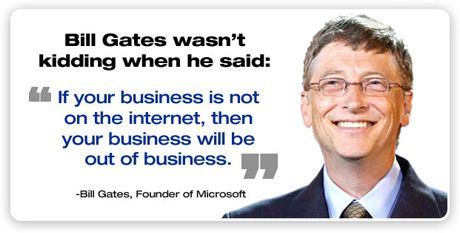 this is a quote by bill gates he believes that if a business is not on the internet them the business will be out of business