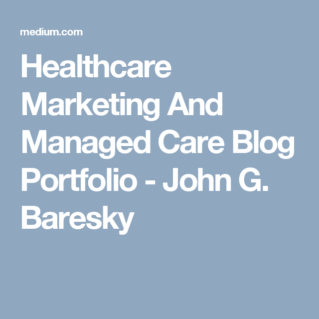 Healthcare Marketing And Managed Care Blog Portfolio John G