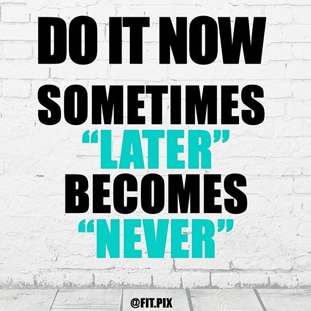 Pin By Shawn Thompson On Fitness Quotes: Don't Let Later Become Never. Do It Now -
