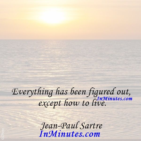 Everything has been figured out, except how to live. Jean-Paul Sartre - Everything has been figured out, except how to live. Jean-Paul Sartre #jeanpaulsartre