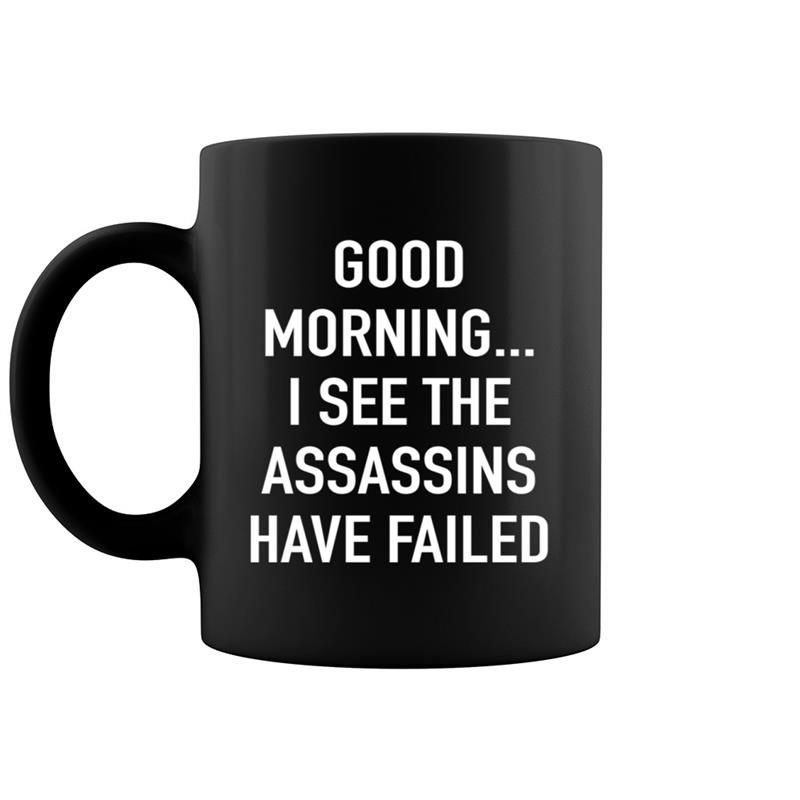 Good Morning I See The Assassins Have Failed Funny Coffee Mug 11 & 15 Oz