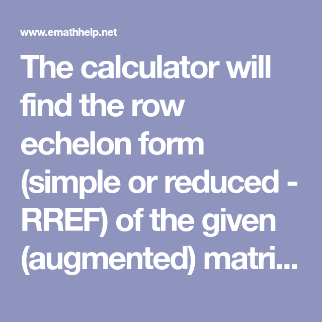 The calculator will find the row echelon form (simple or reduced