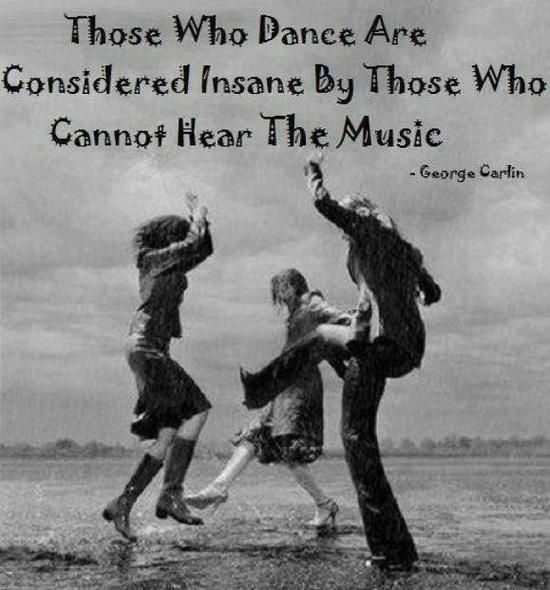 Those who dance are considered insane by those who cannot hear the music | Anonymous ART of Revolution
