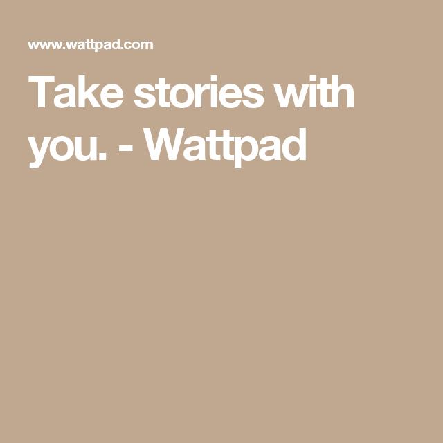 Take stories with you. - Wattpad