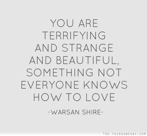 You are terrifying and strange and beautiful something not ...
