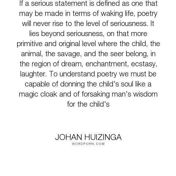 "Johan Huizinga - ""If a serious statement is defined as one that may be made in terms of waking life,..."". wisdom, poetry, childhood"