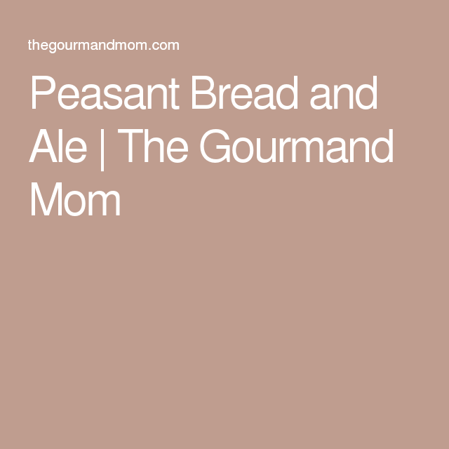 Peasant Bread and Ale | The Gourmand Mom
