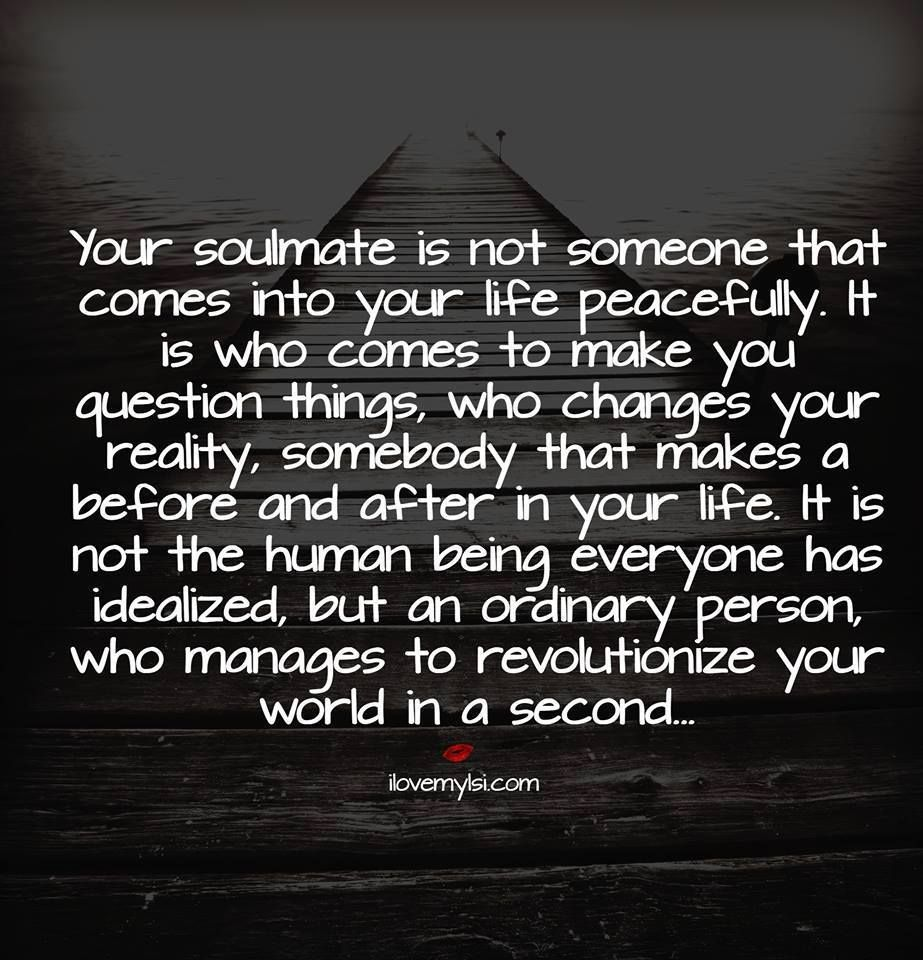 Soulmates Love Quotes About Life: Your Soulmate Is Not Someone That Comes Into Your Life