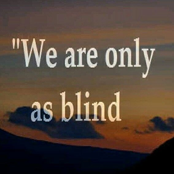 """""""We are only as blind as we want to be"""""""