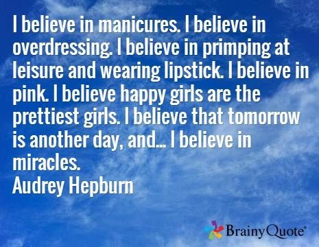 I believe in manicures. I believe in overdressing. I believe in primping at leisure and wearing lipstick. I believe in pink. I believe happy girls are the prettiest girls. I believe that tomorrow is another day, and... I believe in miracles. Audrey Hepburn
