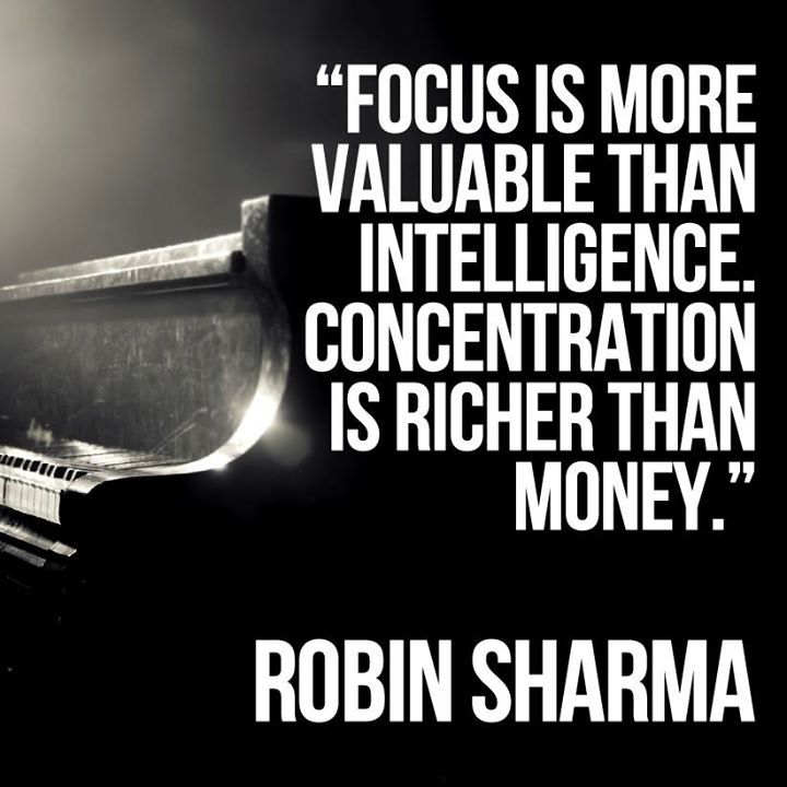 Focus is more valuable than intelligence. Concentration is richer than money.