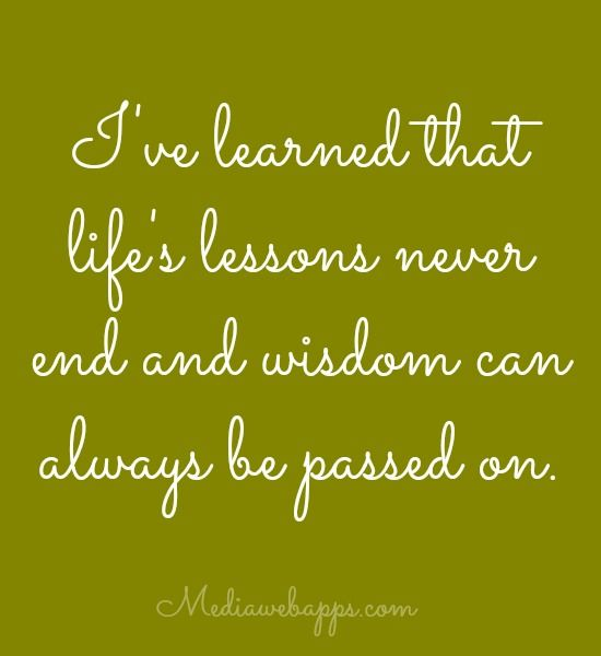 Quotes On Life Lessons For Teenagers: Quote: I`ve Learned That Life`s Lessons Never End And