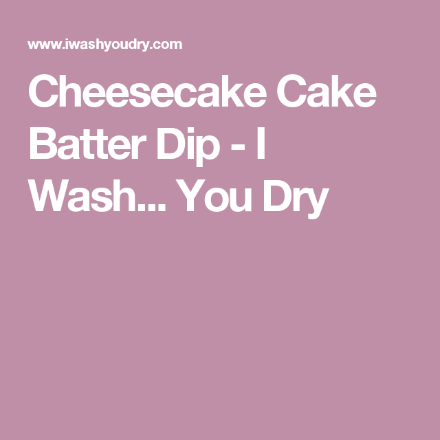 Cheesecake Cake Batter Dip - I Wash... You Dry