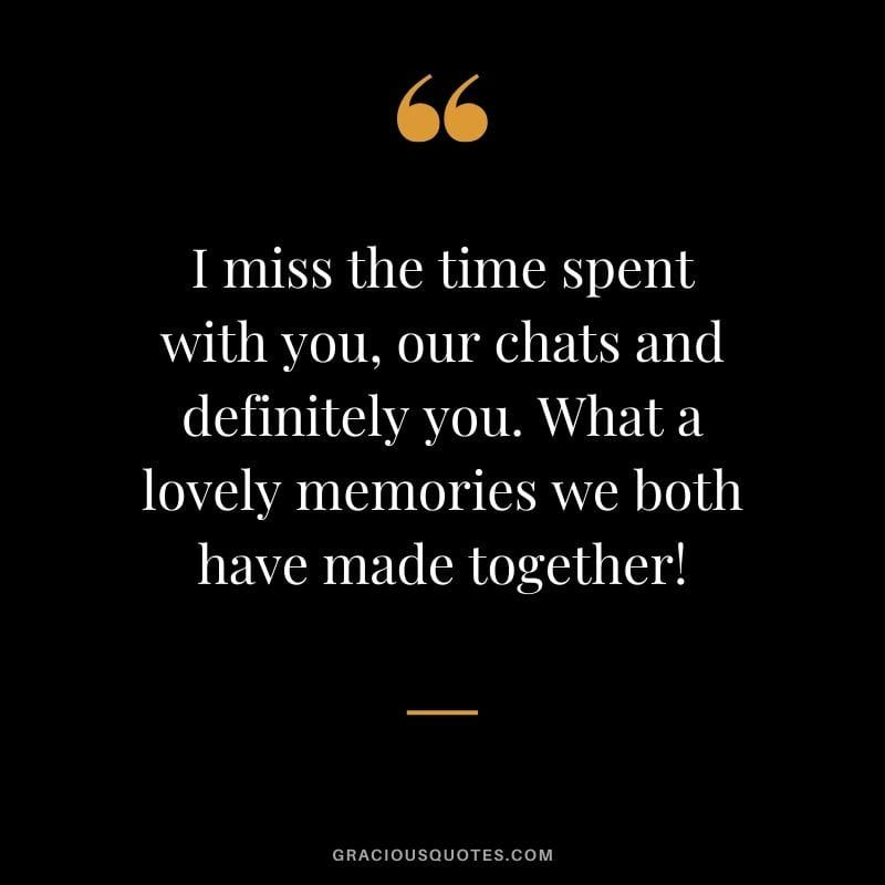 I Miss The Time Spent With You Our Chats And Definitely You What A Lovely Memories We Both Have M Moments With Friends Quotes Memories Quotes Grieving Quotes