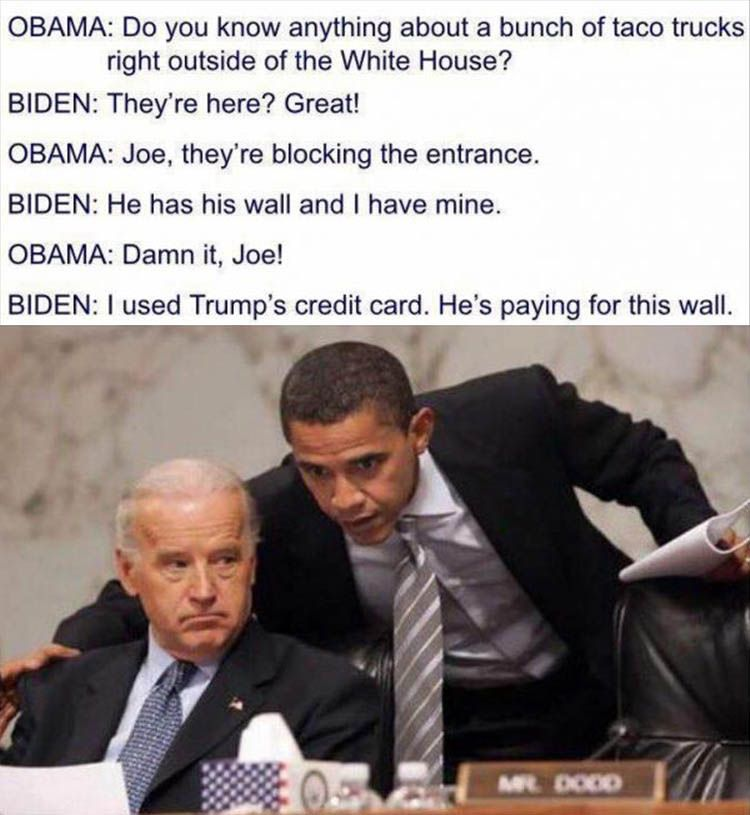 OBAMA: Do you know anything about a bunch of taco trucks right outside of the White House? BIDEN: They're here? Great! OBAMA: Joe, they're blocking the entrance. BIDEN: He has his wall and I have mine. OBAMA: Damn it, Joe! BIDEN: I used Trump's credit card. He's paying for this wall.