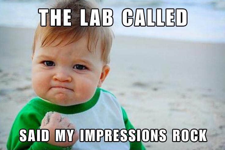 Dental Lab called. My impressions rock. DentalAssistant