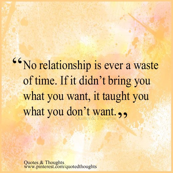 No Relationship Is Ever A Waste Of Time If It Didn T Bring You What You Want It Taught You What You Do Live And Learn Quotes Today Quotes Relationship Quotes