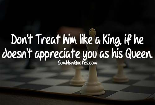 Don't Treat Him Like A King If He Doesn't Appreciate You